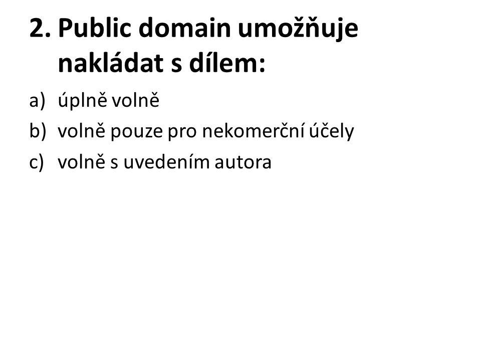 2.Public domain umožňuje nakládat s dílem: a)úplně volně b)volně pouze pro nekomerční účely c)volně s uvedením autora
