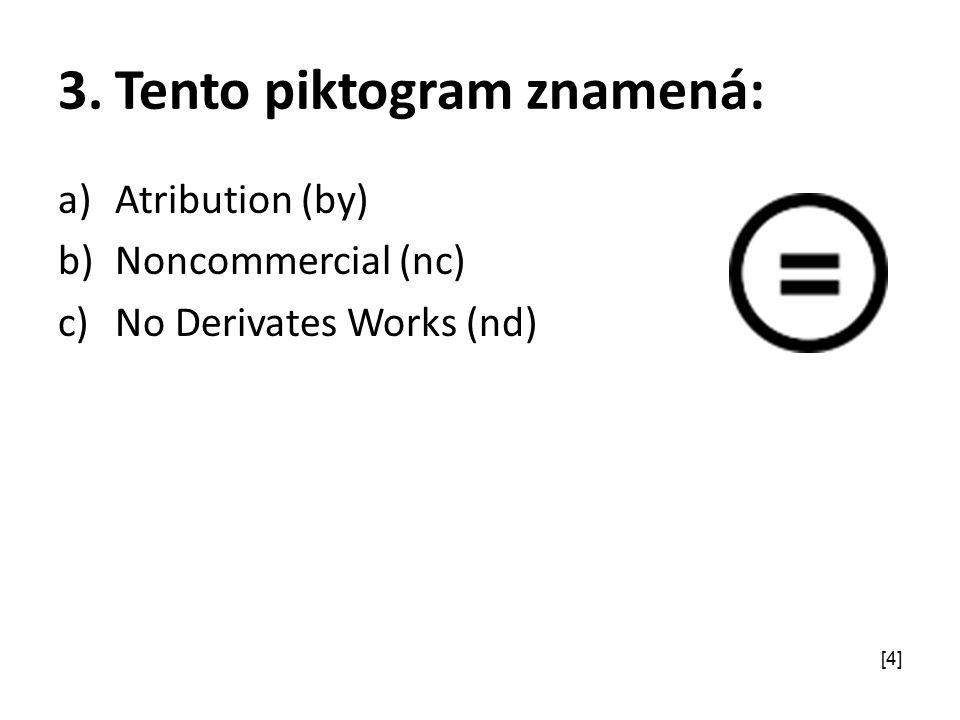 3.Tento piktogram znamená: a)Atribution (by) b)Noncommercial (nc) c)No Derivates Works (nd) [4]
