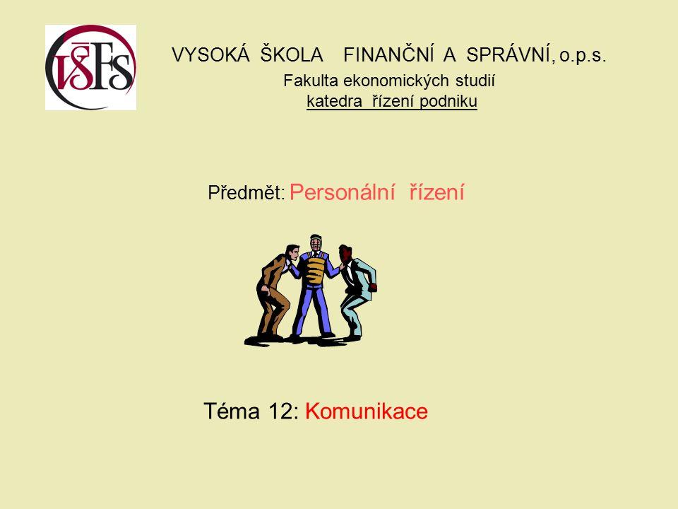 VYSOKÁ ŠKOLA FINANČNÍ A SPRÁVNÍ, o.p.s. Fakulta ekonomických studií katedra řízení podniku Předmět: Personální řízení Téma 12: Komunikace