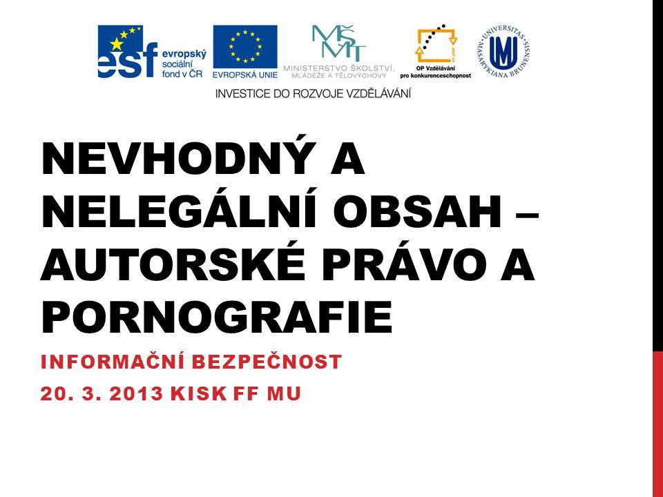 NEVHODNÝ A NELEGÁLNÍ OBSAH – AUTORSKÉ PRÁVO A PORNOGRAFIE INFORMAČNÍ BEZPEČNOST 20. 3. 2013 KISK FF MU