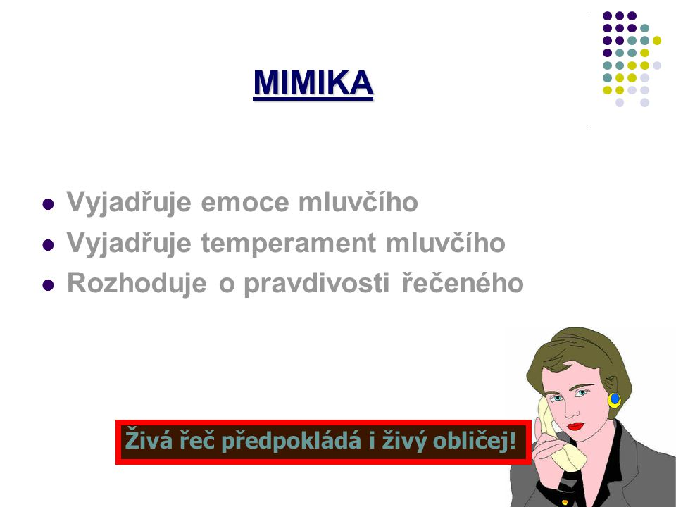 Základní druhy neverbální komunikace MIMIKA - pohyby svalů v obličeji Sděluje nejintenzivněji emoce, od afektů po nálady Pocity štěstí, neštěstí, přek