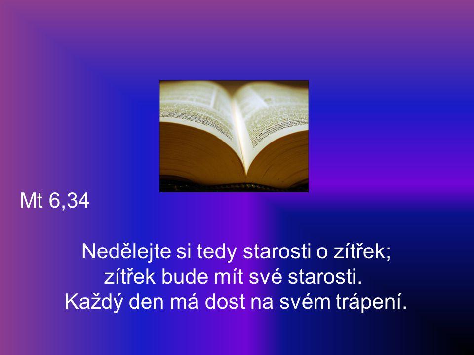 Mt 6,34 Nedělejte si tedy starosti o zítřek; zítřek bude mít své starosti. Každý den má dost na svém trápení.