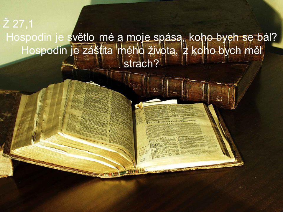 Ž 27,1 Hospodin je světlo mé a moje spása, koho bych se bál? Hospodin je záštita mého života, z koho bych měl strach?