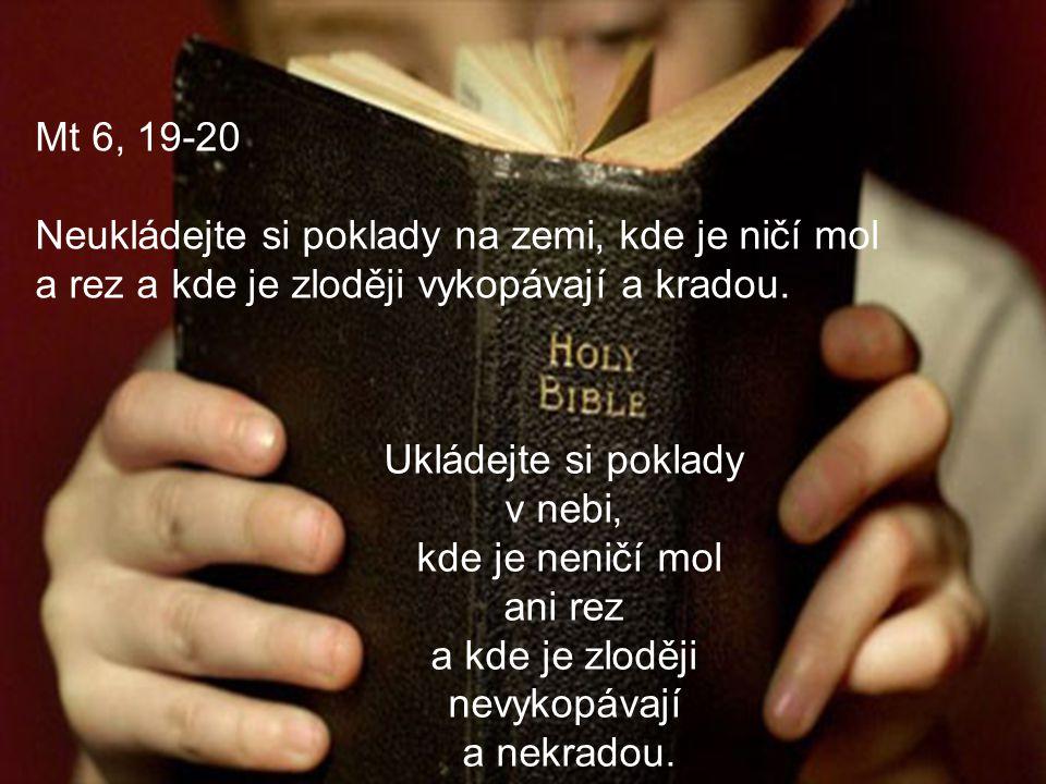 Mt 6, 19-20 Neukládejte si poklady na zemi, kde je ničí mol a rez a kde je zloději vykopávají a kradou. Ukládejte si poklady v nebi, kde je neničí mol