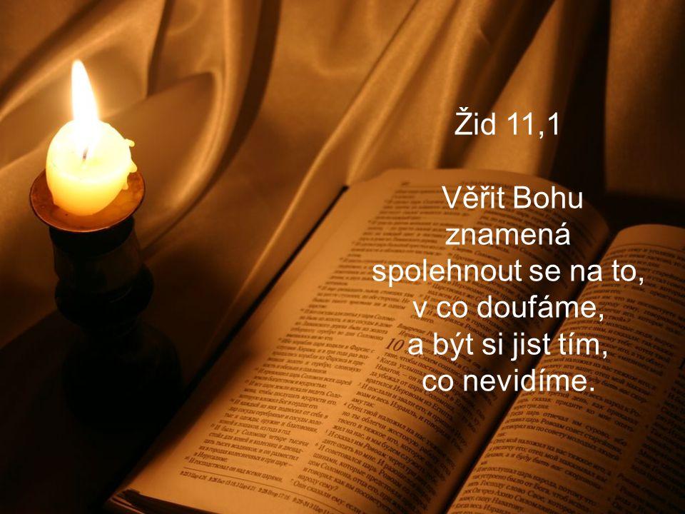 Žid 11,1 Věřit Bohu znamená spolehnout se na to, v co doufáme, a být si jist tím, co nevidíme.