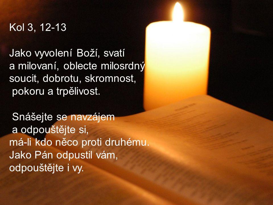 Kol 3, 12-13 Jako vyvolení Boží, svatí a milovaní, oblecte milosrdný soucit, dobrotu, skromnost, pokoru a trpělivost. Snášejte se navzájem a odpouštěj