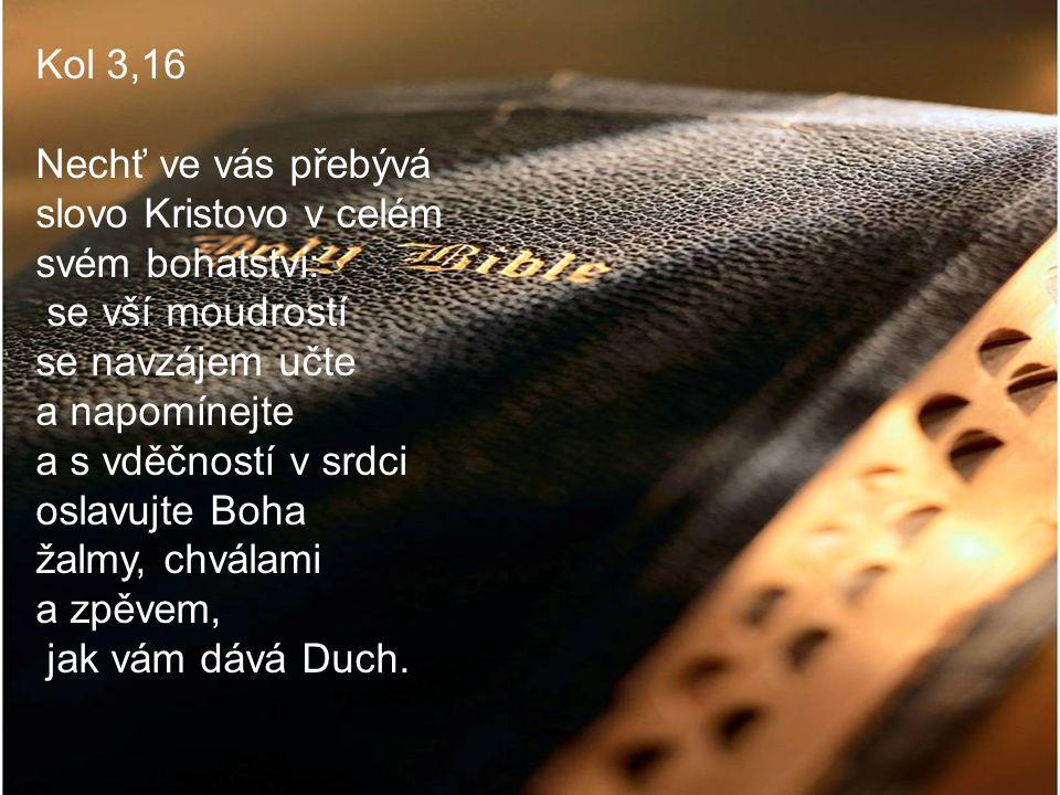 Kol 3,16 Nechť ve vás přebývá slovo Kristovo v celém svém bohatství: se vší moudrostí se navzájem učte a napomínejte a s vděčností v srdci oslavujte Boha žalmy, chválami a zpěvem, jak vám dává Duch.