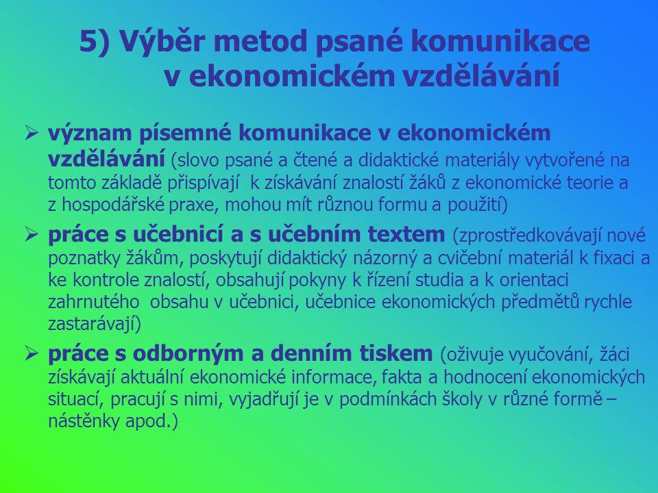 5) Výběr metod psané komunikace v ekonomickém vzdělávání  význam písemné komunikace v ekonomickém vzdělávání (slovo psané a čtené a didaktické materiály vytvořené na tomto základě přispívají k získávání znalostí žáků z ekonomické teorie a z hospodářské praxe, mohou mít různou formu a použití)  práce s učebnicí a s učebním textem (zprostředkovávají nové poznatky žákům, poskytují didaktický názorný a cvičební materiál k fixaci a ke kontrole znalostí, obsahují pokyny k řízení studia a k orientaci zahrnutého obsahu v učebnici, učebnice ekonomických předmětů rychle zastarávají)  práce s odborným a denním tiskem (oživuje vyučování, žáci získávají aktuální ekonomické informace, fakta a hodnocení ekonomických situací, pracují s nimi, vyjadřují je v podmínkách školy v různé formě – nástěnky apod.)