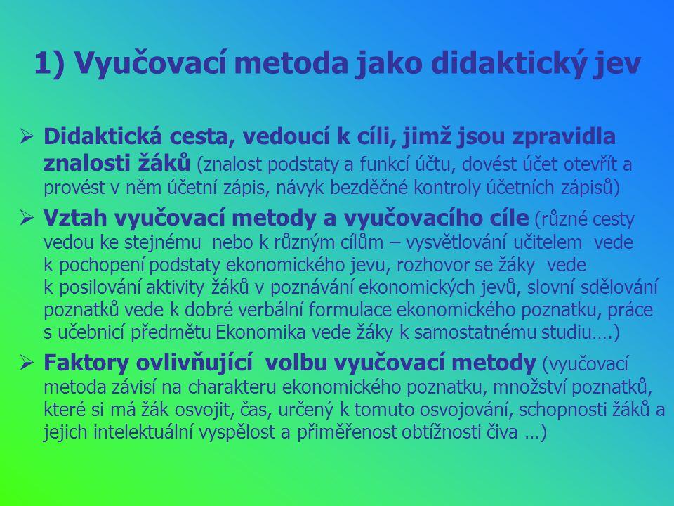 1) Vyučovací metoda jako didaktický jev  Didaktická cesta, vedoucí k cíli, jimž jsou zpravidla znalosti žáků (znalost podstaty a funkcí účtu, dovést