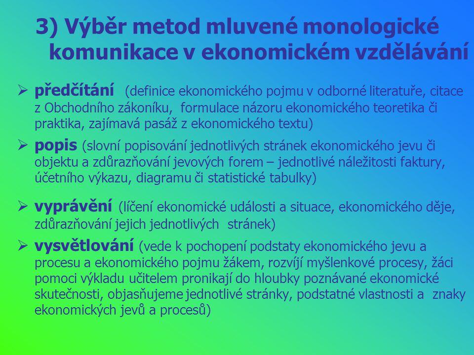 3) Výběr metod mluvené monologické komunikace v ekonomickém vzdělávání  předčítání (definice ekonomického pojmu v odborné literatuře, citace z Obchodního zákoníku, formulace názoru ekonomického teoretika či praktika, zajímavá pasáž z ekonomického textu)  popis (slovní popisování jednotlivých stránek ekonomického jevu či objektu a zdůrazňování jevových forem – jednotlivé náležitosti faktury, účetního výkazu, diagramu či statistické tabulky)  vyprávění (líčení ekonomické události a situace, ekonomického děje, zdůrazňování jejich jednotlivých stránek)  vysvětlování (vede k pochopení podstaty ekonomického jevu a procesu a ekonomického pojmu žákem, rozvíjí myšlenkové procesy, žáci pomoci výkladu učitelem pronikají do hloubky poznávané ekonomické skutečnosti, objasňujeme jednotlivé stránky, podstatné vlastnosti a znaky ekonomických jevů a procesů)