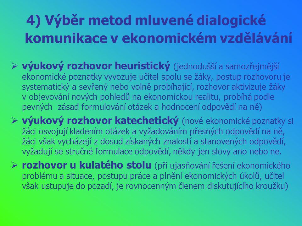4) Výběr metod mluvené dialogické komunikace v ekonomickém vzdělávání  výukový rozhovor heuristický (jednodušší a samozřejmější ekonomické poznatky vyvozuje učitel spolu se žáky, postup rozhovoru je systematický a sevřený nebo volně probíhající, rozhovor aktivizuje žáky v objevování nových pohledů na ekonomickou realitu, probíhá podle pevných zásad formulování otázek a hodnocení odpovědí na ně)  výukový rozhovor katechetický (nové ekonomické poznatky si žáci osvojují kladením otázek a vyžadováním přesných odpovědí na ně, žáci však vycházejí z dosud získaných znalostí a stanovených odpovědí, vyžadují se stručné formulace odpovědí, někdy jen slovy ano nebo ne.