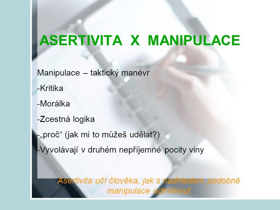 """ASERTIVITA X MANIPULACE Manipulace – taktický manévr -Kritika -Morálka -Zcestná logika -""""proč"""" (jak mi to můžeš udělat?) -Vyvolávají v druhém nepříjem"""