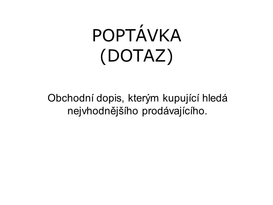 POPTÁVKA (DOTAZ) Obchodní dopis, kterým kupující hledá nejvhodnějšího prodávajícího.