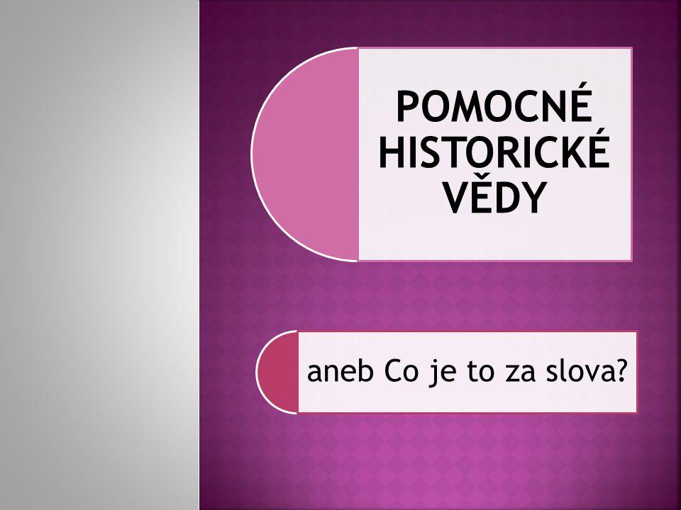 POMOCNÉ HISTORICKÉ VĚDY aneb Co je to za slova?