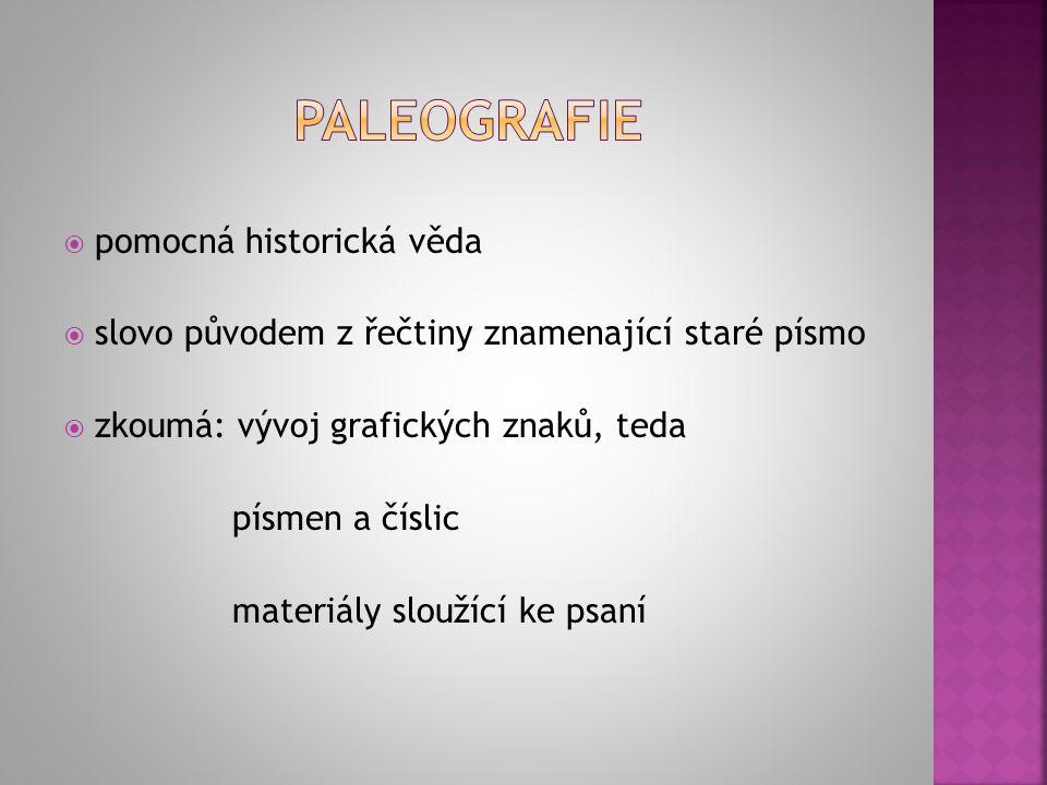  pomocná historická věda  slovo původem z řečtiny znamenající staré písmo  zkoumá: vývoj grafických znaků, teda písmen a číslic materiály sloužící