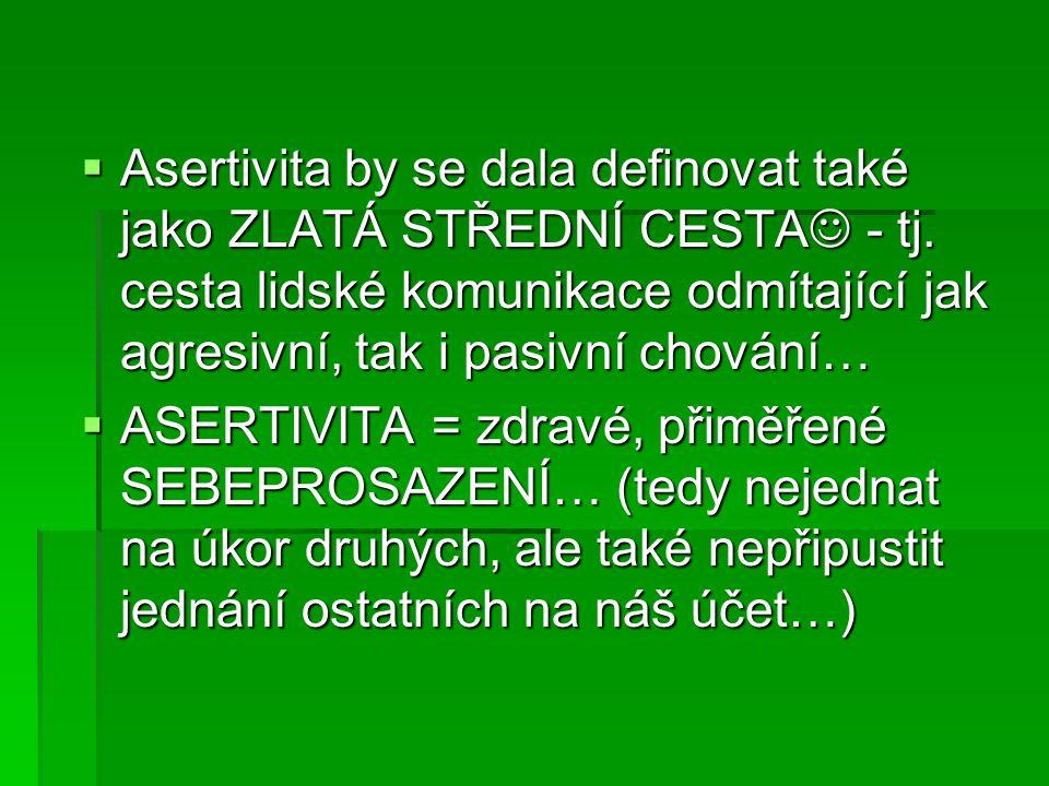  Asertivita by se dala definovat také jako ZLATÁ STŘEDNÍ CESTA - tj. cesta lidské komunikace odmítající jak agresivní, tak i pasivní chování…  ASERT