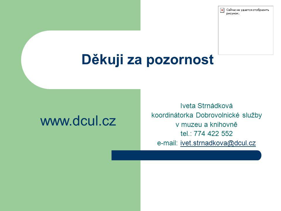 Děkuji za pozornost Iveta Strnádková koordinátorka Dobrovolnické služby v muzeu a knihovně tel.: 774 422 552 e-mail: ivet.strnadkova@dcul.czivet.strnadkova@dcul.cz www.dcul.cz