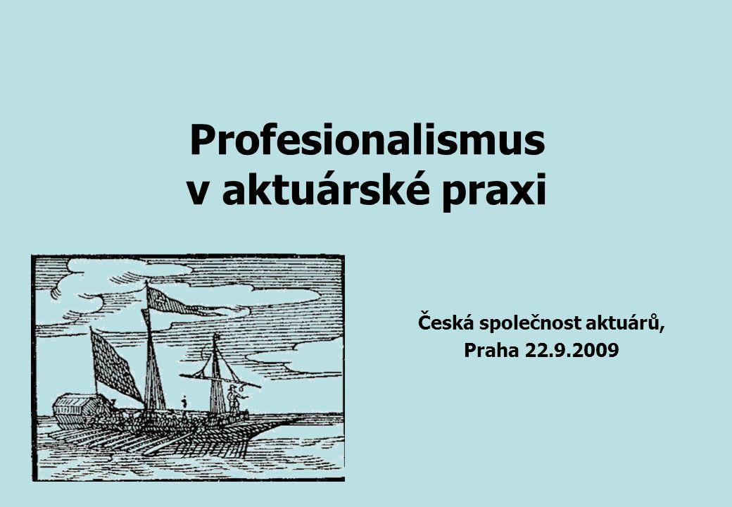 Profesionalismus v aktuárské praxi Česká společnost aktuárů, Praha 22.9.2009