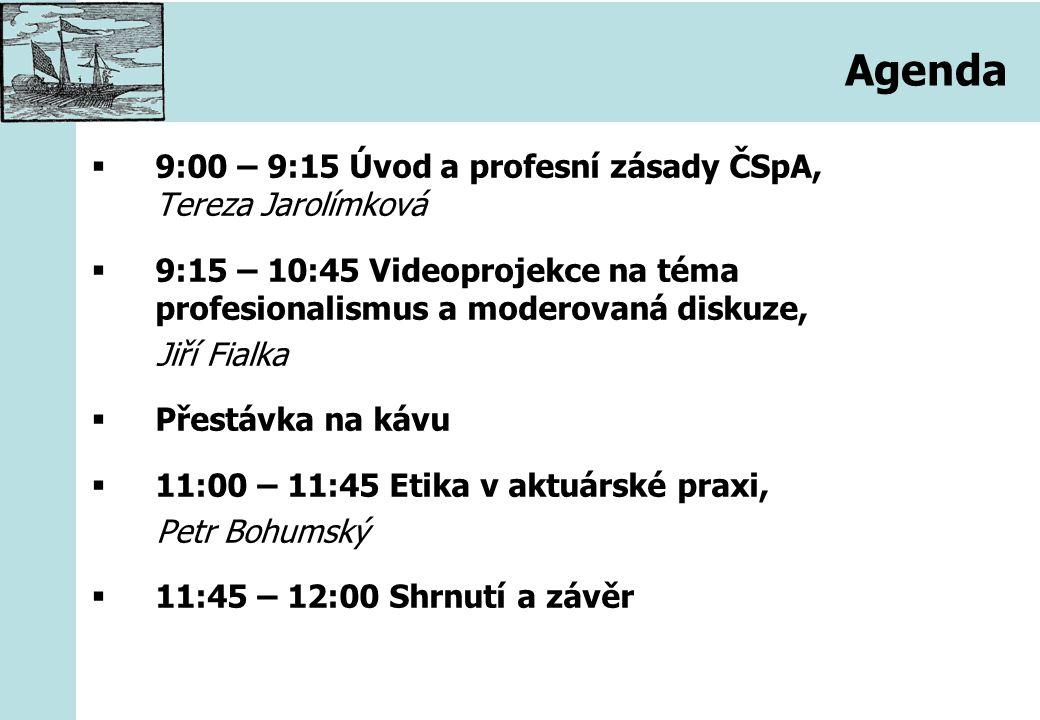 Agenda  9:00 – 9:15 Úvod a profesní zásady ČSpA, Tereza Jarolímková  9:15 – 10:45 Videoprojekce na téma profesionalismus a moderovaná diskuze, Jiří Fialka  Přestávka na kávu  11:00 – 11:45 Etika v aktuárské praxi, Petr Bohumský  11:45 – 12:00 Shrnutí a závěr