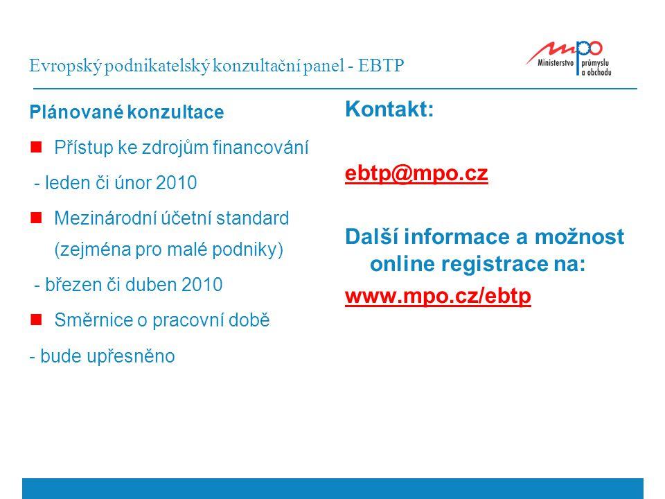 Evropský podnikatelský konzultační panel - EBTP Plánované konzultace Přístup ke zdrojům financování - leden či únor 2010 Mezinárodní účetní standard (zejména pro malé podniky) - březen či duben 2010 Směrnice o pracovní době - bude upřesněno Kontakt: ebtp@mpo.cz Další informace a možnost online registrace na: www.mpo.cz/ebtp