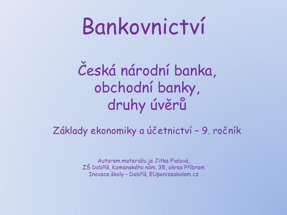 Bankovnictví Česká národní banka, obchodní banky, druhy úvěrů Základy ekonomiky a účetnictví – 9. ročník Autorem materiálu je Jitka Fialová, ZŠ Dobříš