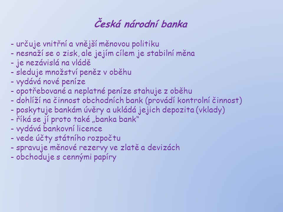Česká národní banka - určuje vnitřní a vnější měnovou politiku - nesnaží se o zisk, ale jejím cílem je stabilní měna - je nezávislá na vládě - sleduje