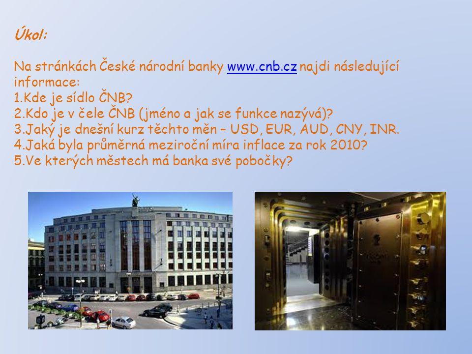 Úkol: Na stránkách České národní banky www.cnb.cz najdi následující informace:www.cnb.cz 1.Kde je sídlo ČNB? 2.Kdo je v čele ČNB (jméno a jak se funkc