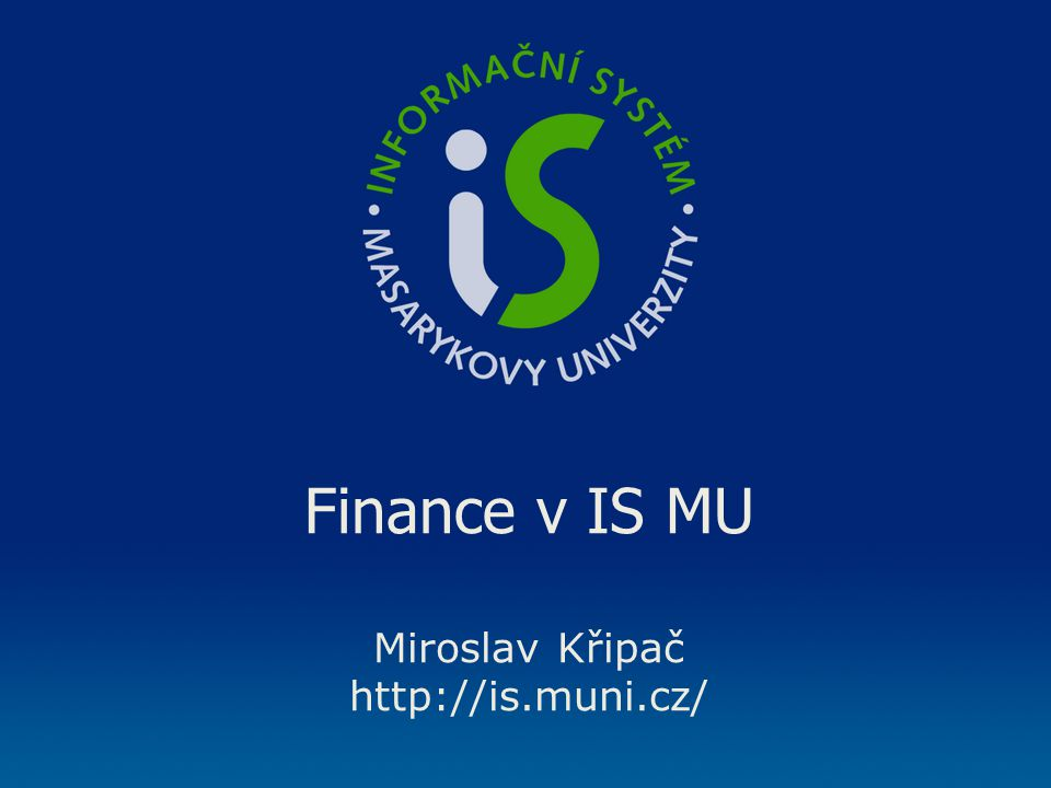 Finance v IS MU Miroslav Křipač http://is.muni.cz/