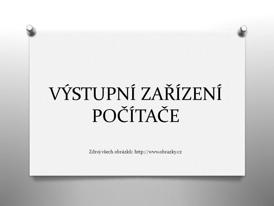 VÝSTUPNÍ ZAŘÍZENÍ POČÍTAČE Zdroj všech obrázků: http://www.obrazky.cz