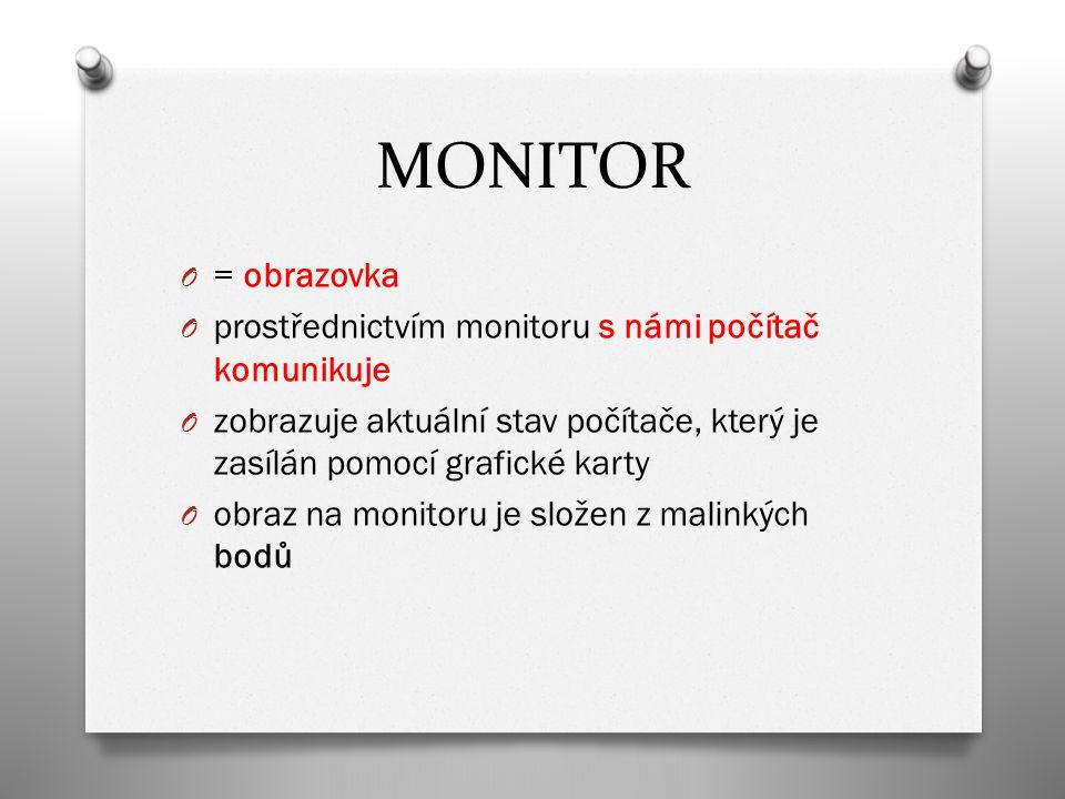 MONITOR O = obrazovka O prostřednictvím monitoru s námi počítač komunikuje O zobrazuje aktuální stav počítače, který je zasílán pomocí grafické karty