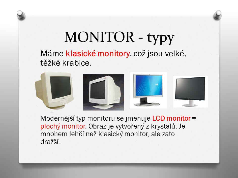 MONITOR - typy Máme klasické monitory, což jsou velké, těžké krabice. Modernější typ monitoru se jmenuje LCD monitor = plochý monitor. Obraz je vytvoř