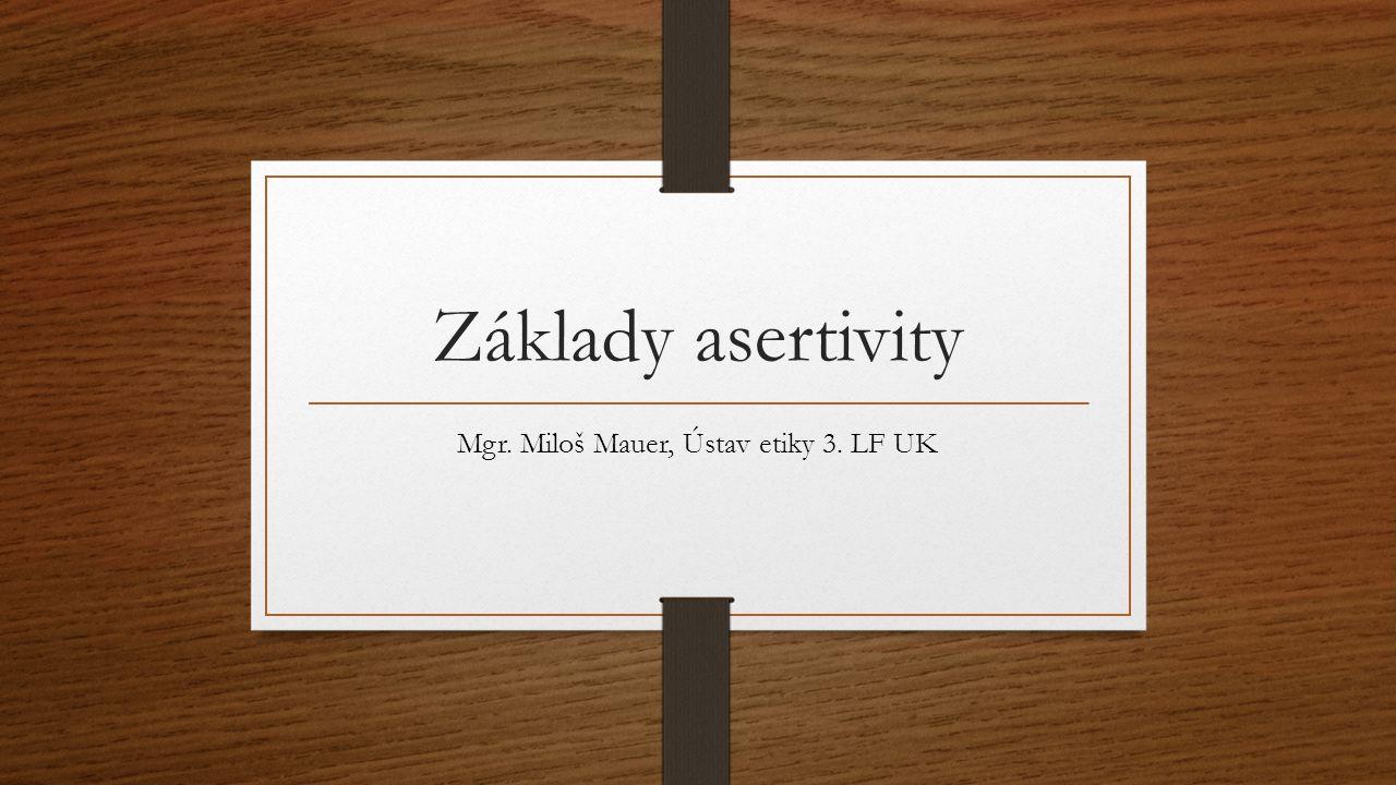 Základy asertivity Mgr. Miloš Mauer, Ústav etiky 3. LF UK