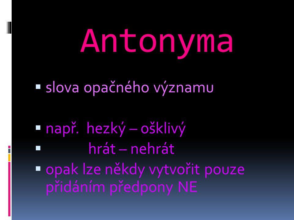 Antonyma  slova opačného významu  např. hezký – ošklivý  hrát – nehrát  opak lze někdy vytvořit pouze přidáním předpony NE