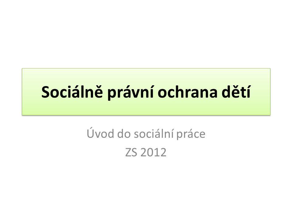 Sociálně právní ochrana dětí Úvod do sociální práce ZS 2012