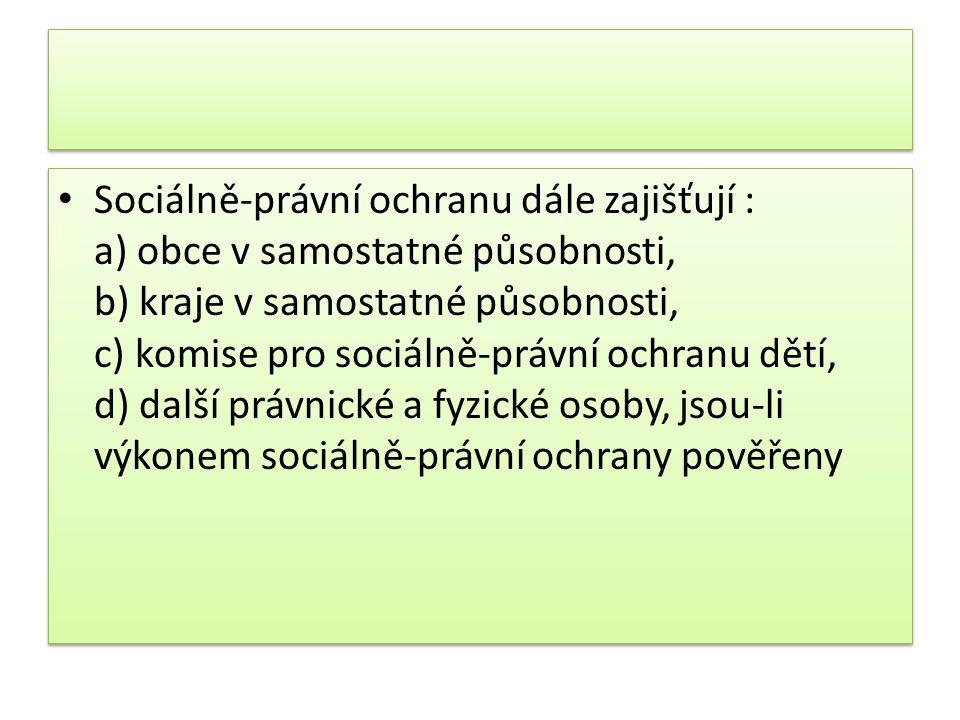 Sociálně-právní ochranu dále zajišťují : a) obce v samostatné působnosti, b) kraje v samostatné působnosti, c) komise pro sociálně-právní ochranu dětí