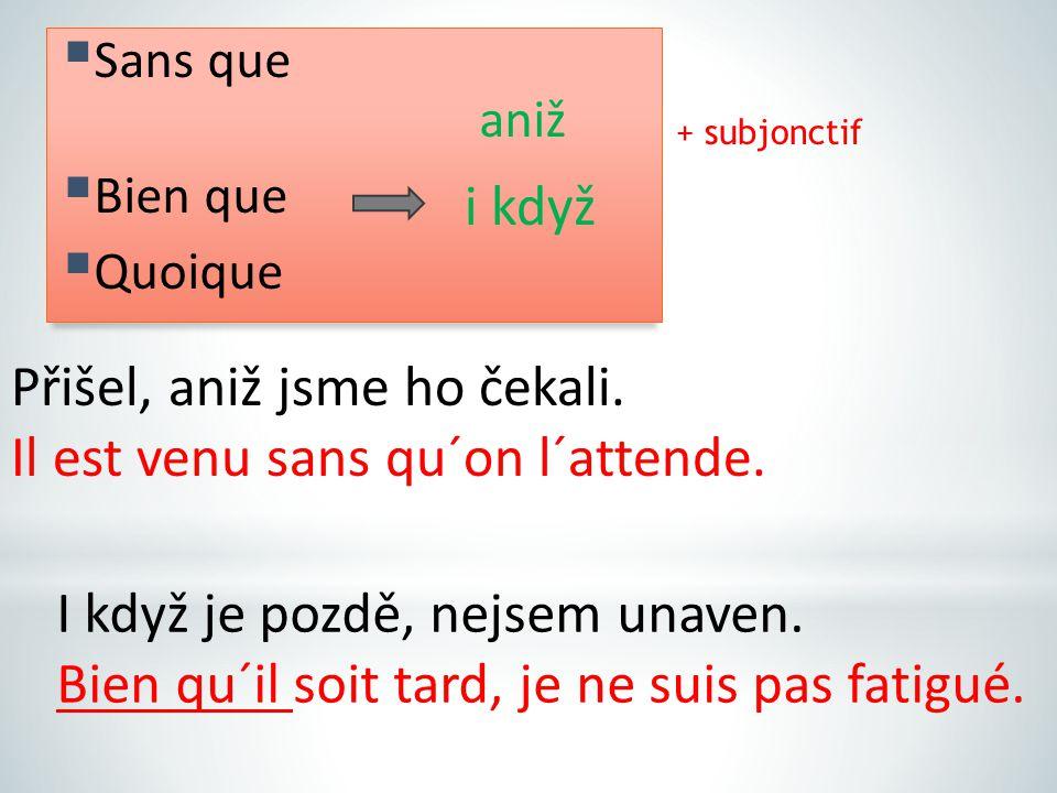 + subjonctif i když Přišel, aniž jsme ho čekali. Il est venu sans qu´on l´attende.