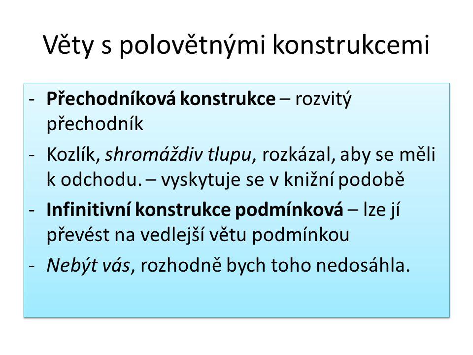 Věty s polovětnými konstrukcemi -Přechodníková konstrukce – rozvitý přechodník -Kozlík, shromáždiv tlupu, rozkázal, aby se měli k odchodu.