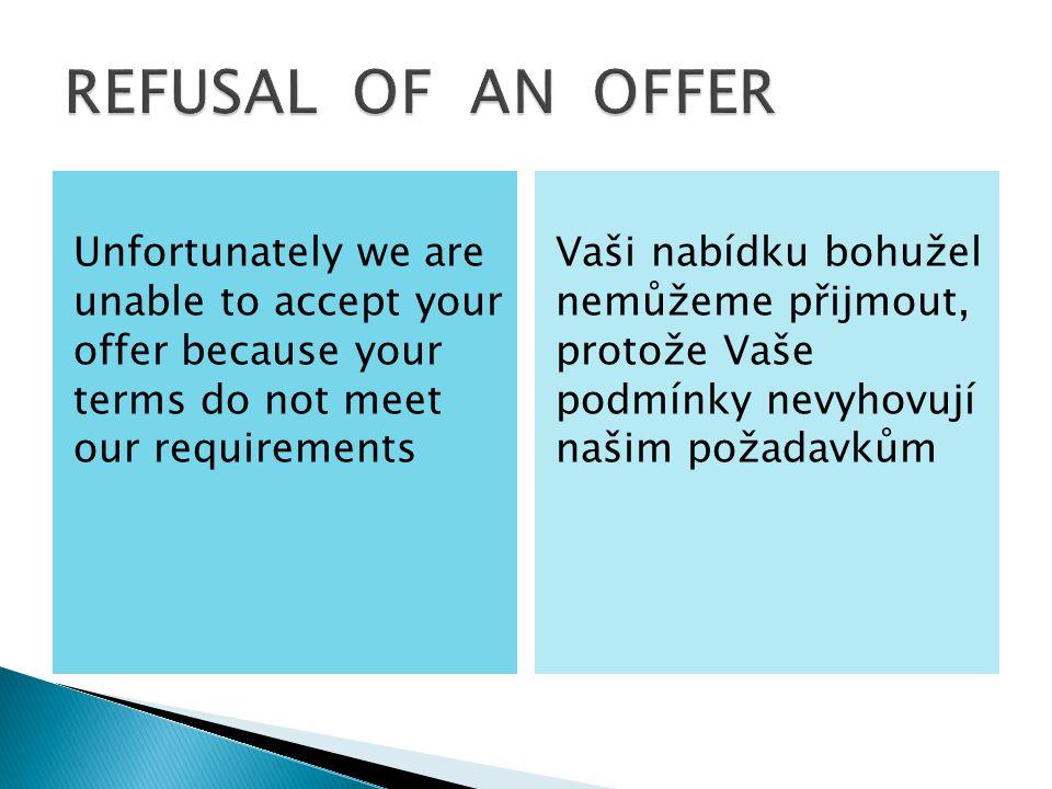 Unfortunately we are unable to accept your offer because your terms do not meet our requirements Vaši nabídku bohužel nemůžeme přijmout, protože Vaše podmínky nevyhovují našim požadavkům