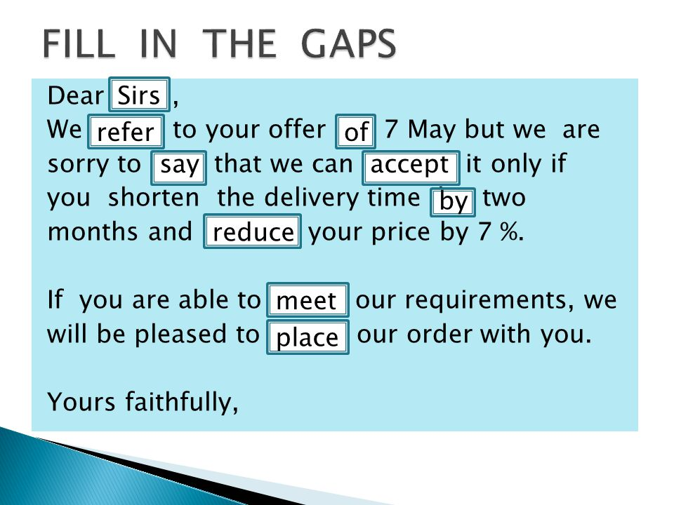 Dear Sirs, We refer to your offer of 7 May but we are sorry to say that we can accept it only if you shorten the delivery time by two months and reduce your price by 7 %.
