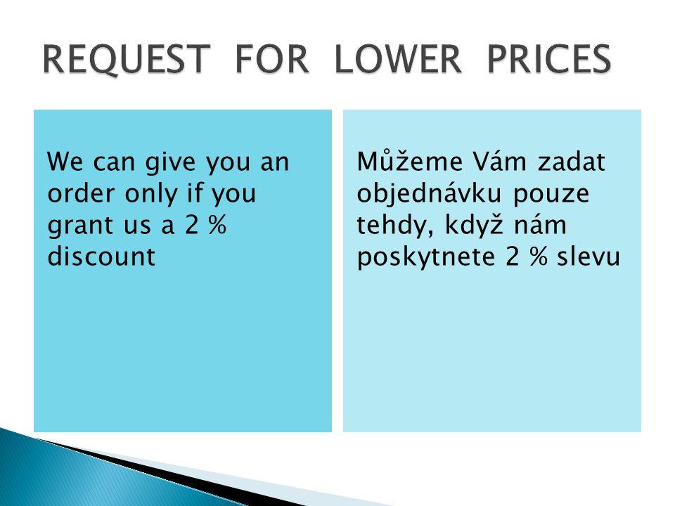 We can give you an order only if you grant us a 2 % discount Můžeme Vám zadat objednávku pouze tehdy, když nám poskytnete 2 % slevu