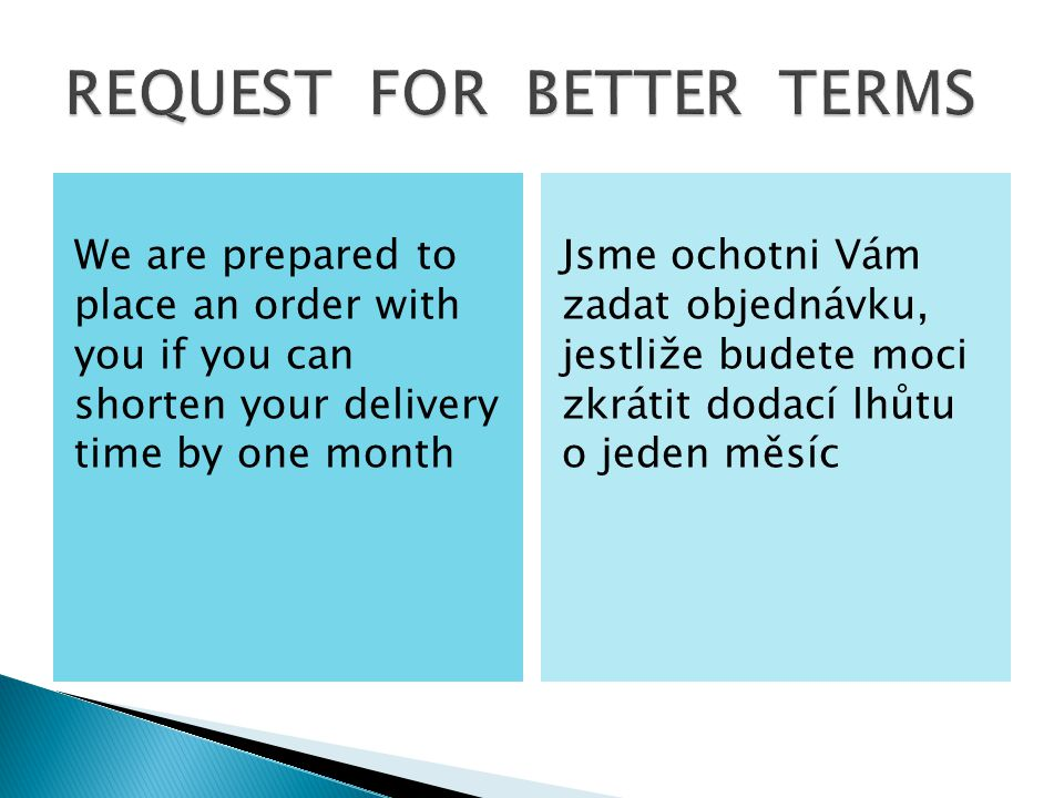 We are prepared to place an order with you if you can shorten your delivery time by one month Jsme ochotni Vám zadat objednávku, jestliže budete moci