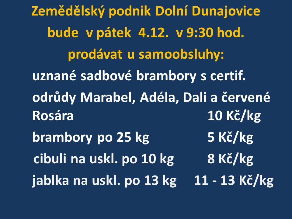 Zemědělský podnik Dolní Dunajovice bude v pátek 4.12. v 9:30 hod. prodávat u samoobsluhy: uznané sadbové brambory s certif. odrůdy Marabel, Adéla, Dal