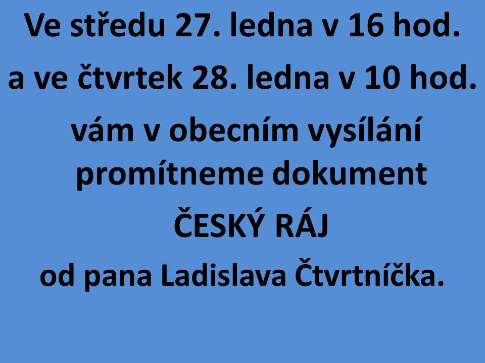 Ve středu 27. ledna v 16 hod. a ve čtvrtek 28. ledna v 10 hod. vám v obecním vysílání promítneme dokument ČESKÝ RÁJ od pana Ladislava Čtvrtníčka.