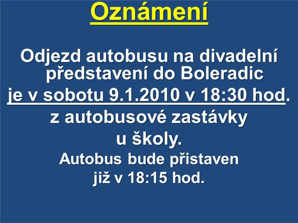 Oznámení Odjezd autobusu na divadelní představení do Boleradic je v sobotu 9.1.2010 v 18:30 hod. z autobusové zastávky u školy. Autobus bude přistaven