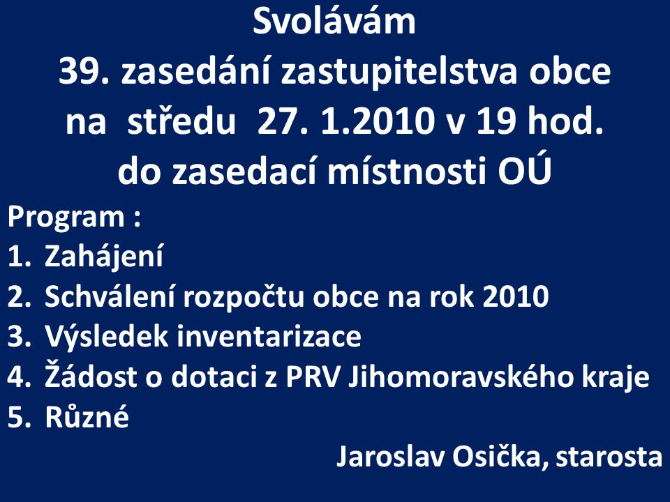 Svolávám 39. zasedání zastupitelstva obce na středu 27. 1.2010 v 19 hod. do zasedací místnosti OÚ Program : 1.Zahájení 2.Schválení rozpočtu obce na ro