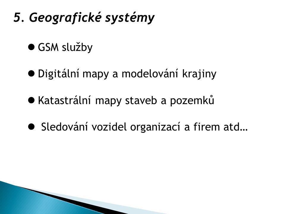 5.Geografické systémy GSM služby Digitální mapy a modelování krajiny Katastrální mapy staveb a pozemků Sledování vozidel organizací a firem atd…