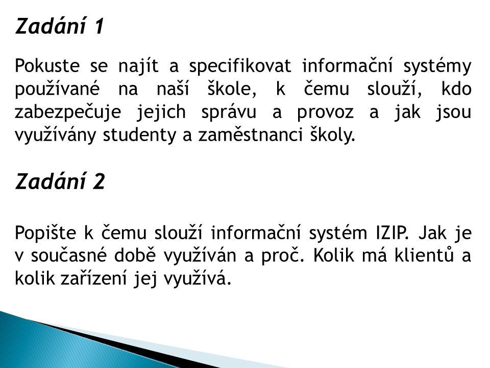 Zadání 1 Pokuste se najít a specifikovat informační systémy používané na naší škole, k čemu slouží, kdo zabezpečuje jejich správu a provoz a jak jsou využívány studenty a zaměstnanci školy.
