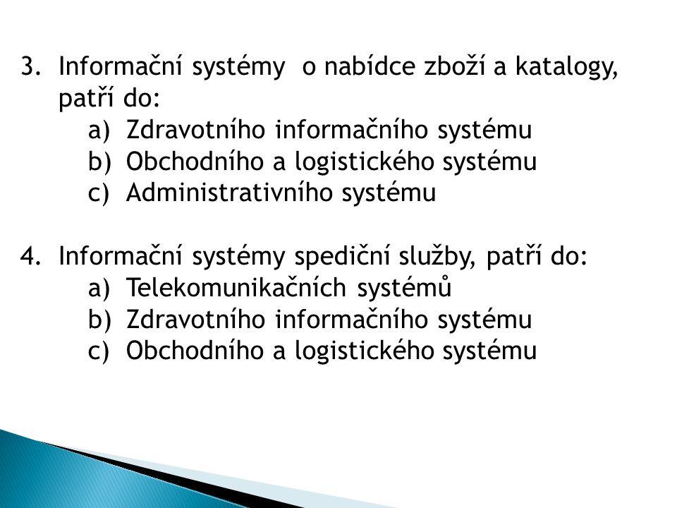 3.Informační systémy o nabídce zboží a katalogy, patří do: a)Zdravotního informačního systému b)Obchodního a logistického systému c)Administrativního systému 4.Informační systémy spediční služby, patří do: a)Telekomunikačních systémů b)Zdravotního informačního systému c)Obchodního a logistického systému