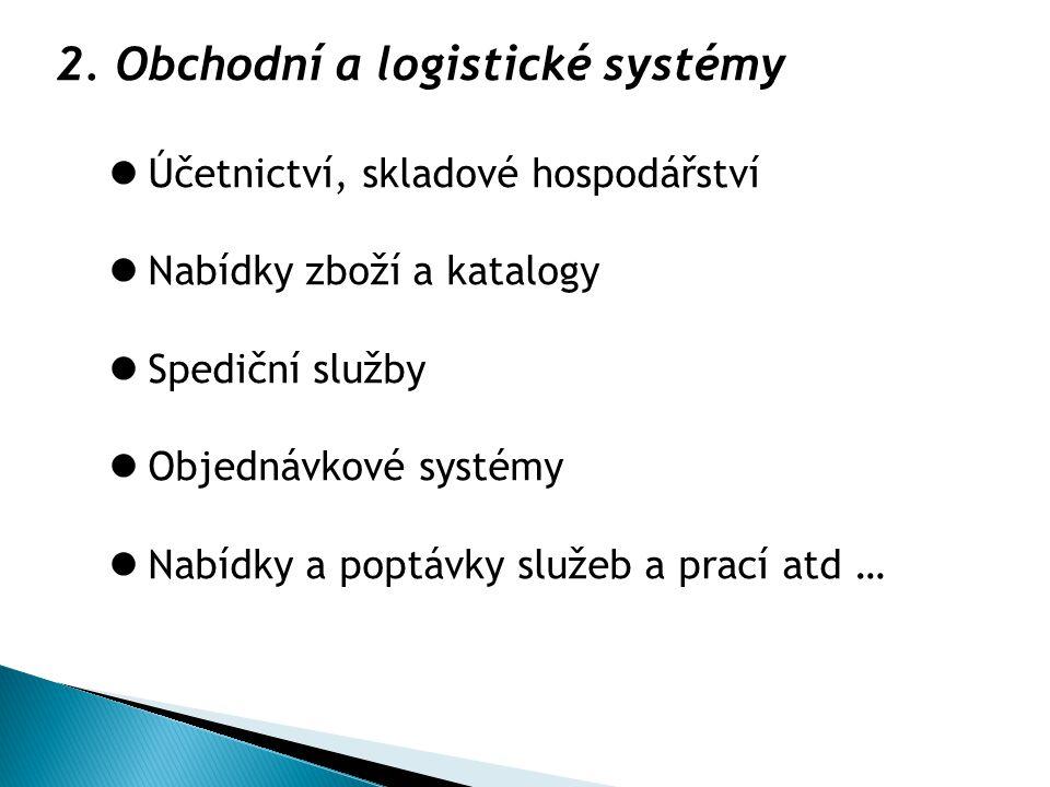 2. Obchodní a logistické systémy Účetnictví, skladové hospodářství Nabídky zboží a katalogy Spediční služby Objednávkové systémy Nabídky a poptávky sl