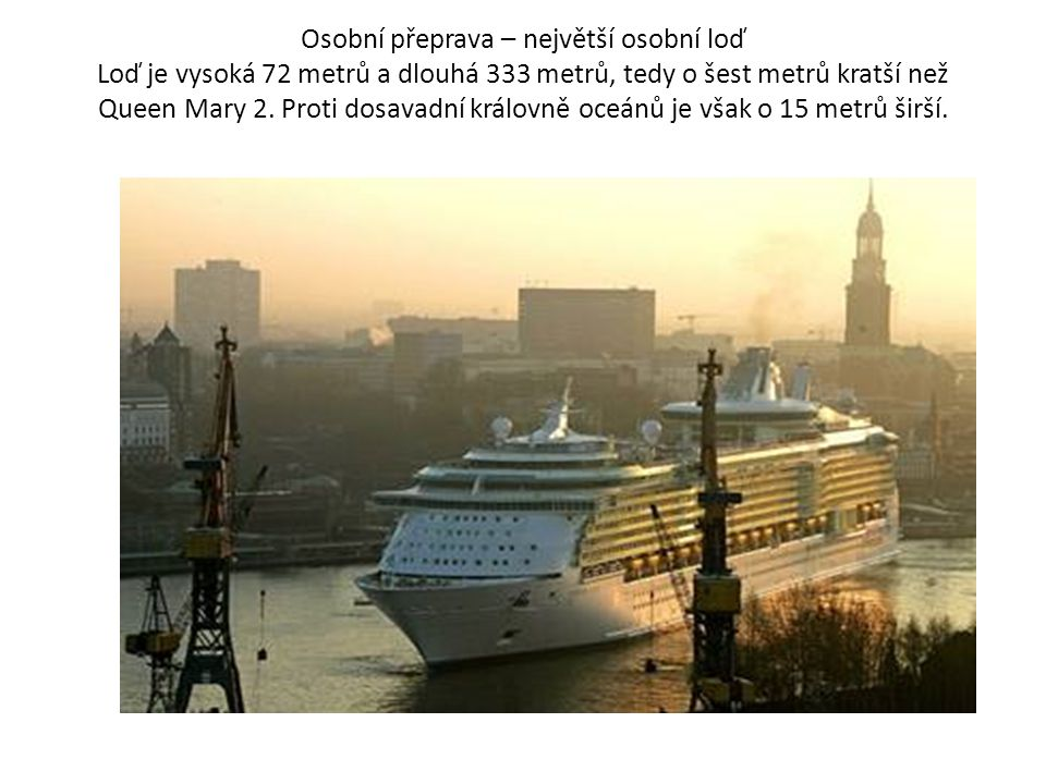 Osobní přeprava – největší osobní loď Loď je vysoká 72 metrů a dlouhá 333 metrů, tedy o šest metrů kratší než Queen Mary 2.
